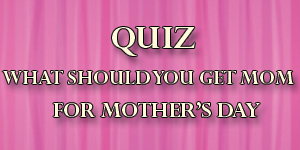 Quiz – What Should You Get Mom For Mother's Day?